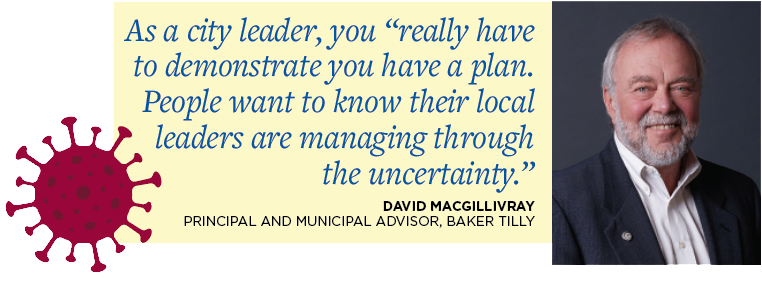 "As a city leader, you ""really have to demonstrate you have a plan. People want to know their local leaders are managing through the uncertainty."" David Macgillivray Principal and Municipal Advisor, Baker Tilly"