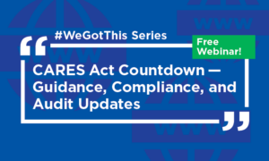 """#WeGotThis Series"""" CARES Act Countdown -- Guidance, Compliance, and Audit Updates on a blue background with Free Webinar! in a green callout."""