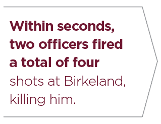 Within seconds, two officers fired a total of four shots at Birkeland, killing him.