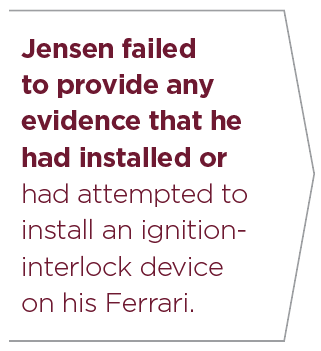 Jensen failed to provide any evidence that he had installed or had attempted to install an ignitioninterlock device on his Ferrari.