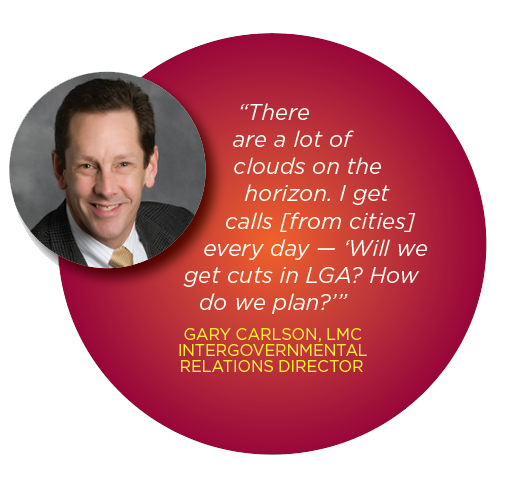 """There are a lot of clouds on the horizon. I get calls [from cities] every day — 'Will we get cuts in LGA? How do we plan?'"" GARY CARLSON, LMC INTERGOVERNMENTAL RELATIONS DIRECTOR"