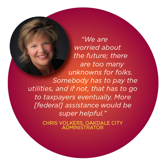 """We are worried about the future; there are too many unknowns for folks. Somebody has to pay the utilities, and if not, that has to go to taxpayers eventually. More [federal] assistance would be super helpful."" CHRIS VOLKERS, OAKDALE CITY ADMINISTRATOR"