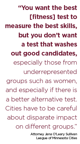 """""""You want the best [fitness] test to measure the best skills, but you don't want a test that washes out good candidates, especially those from underrepresented groups such as women, and especially if there is a better alternative test. Cities have to be careful about disparate impact on different groups."""" Attorney Jana O'Leary Sullivan League of Minnesota Cities"""