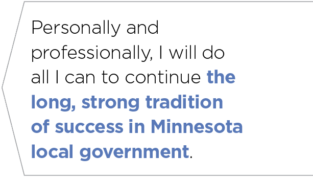 Personally and professionally, I will do all I can to continue the long, strong tradition of success in Minnesota local government.