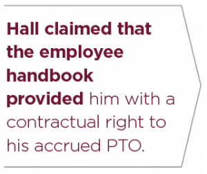 """""""Hall claimed that the employee handbook provided him with a contractual right to his accrued PTO."""""""