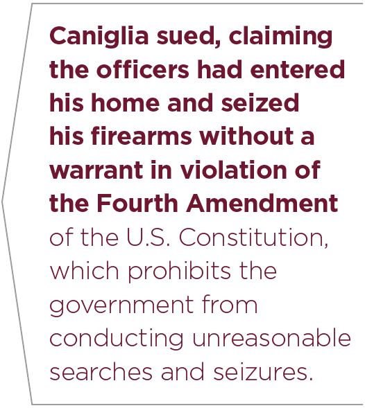 Caniglia sued, claiming the officers had entered his home and seized his firearms without a warrant in violation of the Fourth Amendment of the U.S. Constitution, which prohibits the government from conducting unreasonable searches and seizures.
