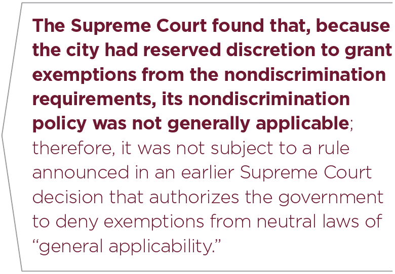 """The Supreme Court found that, because the city had reserved discretion to grant exemptions from the nondiscrimination requirements, its nondiscrimination policy was not generally applicable; therefore, it was not subject to a rule announced in an earlier Supreme Court decision that authorizes the government to deny exemptions from neutral laws of """"general applicability."""""""