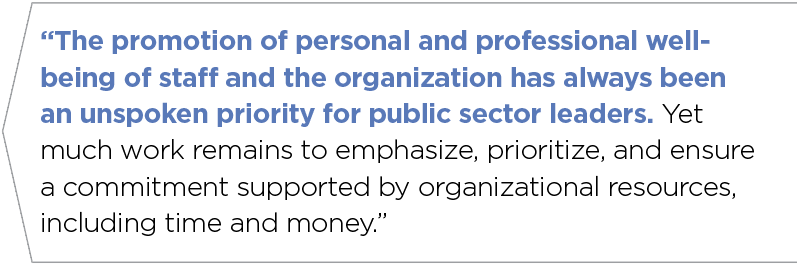 """""""The promotion of personal and professional wellbeing of staff and the organization has always been an unspoken priority for public sector leaders. Yet much work remains to emphasize, prioritize, and ensure a commitment supported by organizational resources, including time and money."""""""